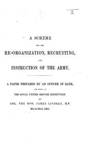 A Scheme for the re-organization, recruiting, and instruction of the Army. A paper prepared by an Officer of rank, etc