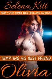 Tempting His Best Friend: Olivia (Steamy, Barely Legal, Taboo Romance, Erotic Sex Stories): Tempting His Best Friend