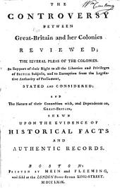 The Controversy Between Great-Britain and Her Colonies Reviewed: The Several Pleas of the Colonies, in Support of Their Right to All the Liberties and Privileges of British Subjects, and to Exemption from the Legislative Authority of Parliament, Stated and Considered, and the Nature of Their Connection With, and Dependence On, Great-Britain, Shewn Upon the Evidence of Historical Facts and Authentic Records