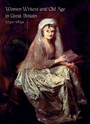 Women Writers and Old Age in Great Britain  1750 1850 PDF