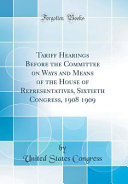 Tariff Hearings Before the Committee on Ways and Means of the House of Representatives  Sixtieth Congress  1908 1909  Classic Reprint