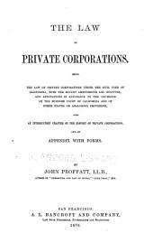 The Law of Private Corporations: Being the Law of Private Corporations Under the Civil Code of California, with the Recent Amendments and Statutes, and Annotations in Reference to the Decisions of the Supreme Court of California and of Other States on Analogous Provisions; Also an Introductory Chapter on the History of Private Corporations, and an Appendix with Forms