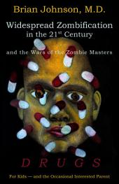 Widespread Zombification in the 21st Century and the Wars of the Zombie Masters: Drugs: For Kids and the Occasional Interested Parent