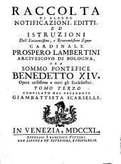 Raccolta di alcune notificazioni, editti, ed istruzioni dell'eminentissimo, e reuerendissimo signor cardinale Prospero Lambertini arciuescouo di Bologna, ora sommo pontefice Benedetto XIV: opera vtilissima a tutti gli ecclesiastici, Volume 3