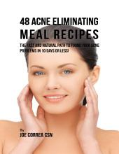 48 Acne Eliminating Meal Recipes: The Fast and Natural Path to Fixing Your Acne Problems In Less Than 10 Days!