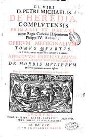 Cl. viri D. Petri Michaelis de Heredia ... Operum medicinalium: In duos libros partitus, quorum primus affectuum particularium tractatus aliquot perlustrat alter de morbis mulierum .... Tomus quartus