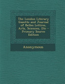The London Literary Gazette and Journal of Belles Lettres, Arts, Sciences, Etc - Primary Source Edition