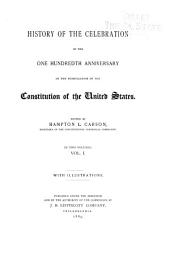 History of the Celebration of the One Hundredth Anniversary of the Promulgation of the Constitution of the United States: History of the formation of the constitution and of the causes which led to its adoption, by J. A. Kasson. Biographies of the members of the Federal convention, by H. L. Carson. The constitution of the United States of America. Amendments to the constitution. History of the amendments to the constitution. History of the Constitutional centennial commission, by H. L. Carson. Report of the committee on transportation, by W. J. Latta. Report of the medical director of the volunteer medical corps, by C. J. Cleborne. Report of the committee of reception of guests, by W. H. Staake. Report of the committee on music, by W. H. Lex. Selections from the correspondence of the commission. The centennial celebration of the framing of the Constitution of the United States by a French spectator, by L. Vossion