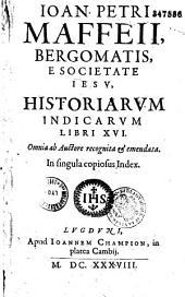 Ioan. Petri Maffeii, Bergomatis, e Societate Iesu, Historiarum Indicarum libri XVI. Omnia ab Auctore recognita et emendata...
