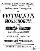 Georgii Heinrici Goetzii ... ¬Diss. ¬theol. de vestimentis monachorum, vulgo Münchs-Kappen