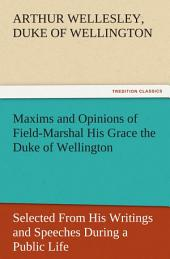 Maxims and Opinions of Field-Marshal His Grace the Duke of Wellington, Selected From His Writings and Speeches During a Public Life of More Than Half a Century