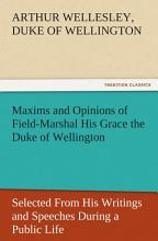 Maxims and Opinions of Field Marshal His Grace the Duke of Wellington  Selected From His Writings and Speeches During a Public Life of More Than Half a Century PDF