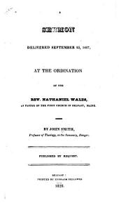 A Sermon Delivered September 25, 1827: At the Ordination of the Rev. Nathaniel Wales, as Pastor of the First Church in Belfast, Maine. ...