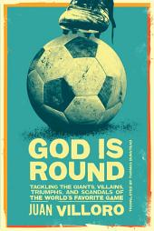 God is Round: Tackling the Giants, Villains, Triumphs, and Scandals of the World's Favorite Game