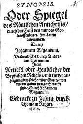Synopsis, Oder Spiegel des Römischen Antichrists, durch den Geist des mundes Gottes offenbaret: Item Artickel oder Heubtlehre der Bepstischen Religion ...