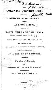 The colonial controversy: containing a refutation of the calumnies of the anticolonists, the state of Hayti, Sierra Leone, India, China, Cochin China, Java, &c., &c., the production of sugar, &c., and the state of the free and slave labourers in those countries, fully considered in a series of letters addressed to the earl of Liverpool, with a supplementary letter to Mr. Macaulay