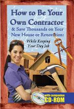 How to be Your Own Contractor and Save Thousands on Your New House Or Renovation While Keeping Your Day Job, with Companion CD-ROM