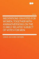 Meditations on Votes for Women, Together with Animadversions on the Cl98ely Related Subject of Votes for Men