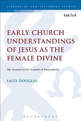 Early Church Understandings of Jesus as the Female Divine