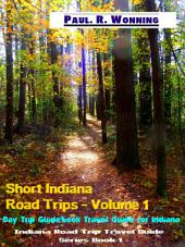 Short Indiana Road Trips - Volume 1: Day Trip Guidebook Travel Guide for Indiana