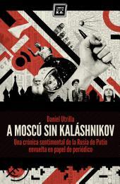 A Moscú sin Kaláshnikov: (Crónica sentimental de la Rusia de Putin envuelta en papel de periódico)