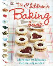 The Children's Baking Book: More Than 50 Delicious Step-by-Step Recipes