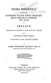 Flora Hibernica: Comprising the Flowering Plants, Ferns, Characea, Musci, Hepaticae, Lichenes and Algae of Ireland, Arranged According to the Natural System with a Synopsis of the Genera According to the Linnaean System, Volume 1