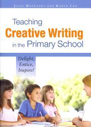 Teaching Creative Writing In The Primary School Delight Entice Inspire  Book PDF