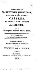 Descriptions of Warkworth Hermitage, Warkworth and Alnwick Castles, Alnwick and Hulne Abbeys, and a descriptive ride in Hulne Park. A new edition, etc