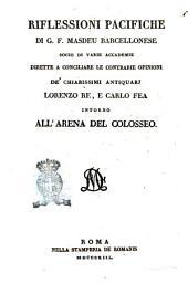 Riflessioni pacifiche di G. F. Masdeu barcellonese socio di varie accademie dirette a conciliare le contrarie opinioni de' chiarissimi antiquarj Lorenzo Re, e Carlo Fea intorno all'arena del Colosseo