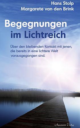 Begegnungen im Lichtreich    ber den bleibenden Kontakt mit jenen  die bereits in eine lichte Welt vorausgegangen sind PDF