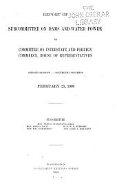 Report of Subcommittee on Dams and Water Power to Committee on Interstate and Foreign Commerce: House of Representatives ... February 25, 1909 ...