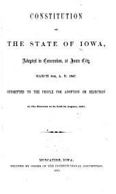 Constitution of the State of Iowa: Adopted in Convention, at Iowa City, March 5th, A.D. 1857