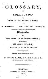 A Glossary: Or, Collection of Words, Phrases, Names, and Allusions to Customs, Proverbs, &c., which Have Been Thought to Require Illustration, in the Works of English Authors, Particularly Shakespeare, and His Contemporaries