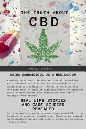 The Truth About CBD - Using Cannabidiol As A Medication - Real Life Stories and Case Studies Revealed