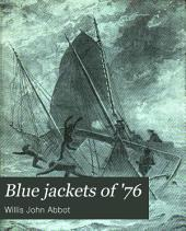 Blue Jackets of '76: A History of the Naval Battles of the American Revolution; Together with a Narrative of the War with Tripoli