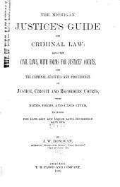 The Michigan Justice's Guide and Criminal Law: Being the Civil Laws, with Forms for Justices' Courts, and the Criminal Statutes and Proceedings of Justice, Circuit and Recorders' Courts, with Notes, Forms, and Cases Cited Including the Late Lien and Liquor Laws, Disorderly Acts, Etc