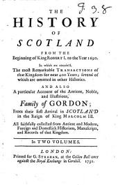 The History of Scotland: From the Beginning of King Robert I. to the Year 1690. In which are Contain'd, the Most Remarkable Transactions of that Kingdom for Near 400 Years; Several of which are Omitted in Other Histories. And Also a Particular Account of the Antient, Noble, and Illustrious, Family of Gordon; from Their Arrival in Scotland in the Reign of King Malcolm III. All Faithfully Collected from Ancient and Modern, Foreign and Domestick Historians, Manuscripts, and Records of that Kingdom. In Two Volumes, Volume 1