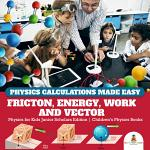 Physics Calculations Made Easy : Friction, Energy, Work and Vector | Physics for Kids Junior Scholars Edition | Children's Physics Books