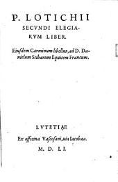 P. Lotichii Secundi Elegiarum liber. Eiusdem carminum libellus, ad D. Danielem Stibarum equitem Francum