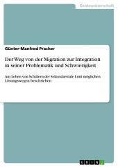 Der Weg von der Migration zur Integration in seiner Problematik und Schwierigkeit: Am Leben von Schülern der Sekundarstufe I mit möglichen Lösungswegen beschrieben