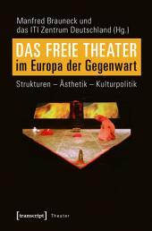 Das Freie Theater im Europa der Gegenwart: Strukturen - Ästhetik - Kulturpolitik