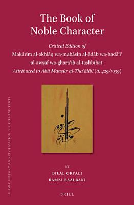 The Book of Noble Character  Critical Edition of Mak  rim al akhl  q wa ma     sin al   d  b wa bad    i   al aw     f wa ghar    ib al tashb  h  t  Attributed to Ab   Man     r al Tha    lib   PDF