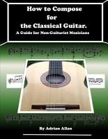 How to Compose for the Classical Guitar  A Guide for Non Guitarist Musicians PDF