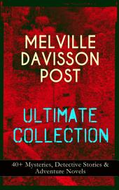 MELVILLE DAVISSON POST Ultimate Collection: 40+ Mysteries, Detective Stories & Adventure Novels: Uncle Abner Mysteries, Randolph Mason Schemes, Sir Henry Marquis Tales, Dwellers in the Hills, The Gilded Chair & The Mountain School-Teacher