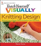 Teach Yourself VISUALLY Knitting Design: Working from a Master Pattern to Fashion Your Own Knits