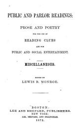 Public and Parlor Readings: Prose and Poetry, for the Use of Reading Clubs and for Public and Social Entertainment: Miscellaneous ...