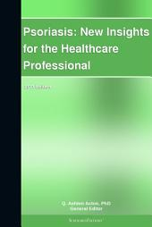 Psoriasis: New Insights for the Healthcare Professional: 2011 Edition