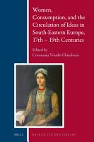 Women  Consumption  and the Circulation of Ideas in South Eastern Europe  17th   19th Centuries PDF