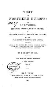 Visit to Northern Europe: Or, Sketches Descriptive, Historical, Political and Moral, of Denmark, Norway, Sweden and Finland, and the Free Cities of Hamburg and Lubeck, Containing Notices of the Manners and Customs, Commerce ... Arts and Sciences ... and Religion, of Those Countries and Cities, Volume 1